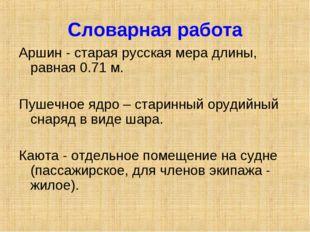 Словарная работа Аршин - старая русская мера длины, равная 0.71 м. Пушечное я