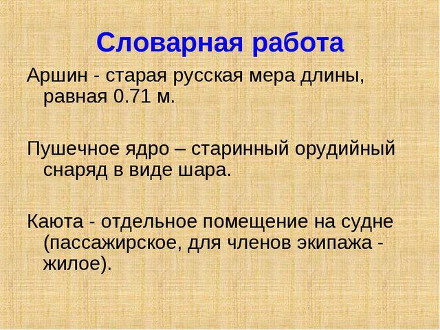 Словарная работа Аршин - старая русская мера длины, равная 0.71 м. Пушечное я...
