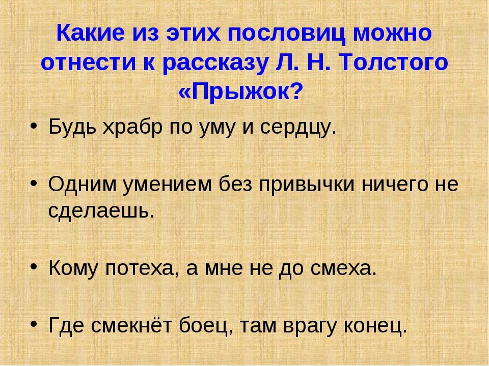 Какие из этих пословиц можно отнести к рассказу Л. Н. Толстого «Прыжок? Будь...