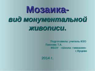 Мозаика- вид монументальной живописи. Подготовила: учитель ИЗО Панкова Т.А. М