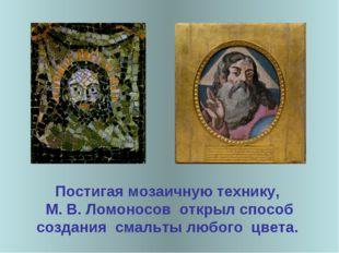 Постигая мозаичную технику, М. В. Ломоносов открыл способ создания смальты лю