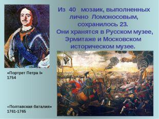 Из 40 мозаик, выполненных лично Ломоносовым, сохранилось 23. Они хранятся в Р