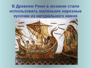 В Древнем Риме в мозаике стали использовать маленькие нарезные кусочки из на