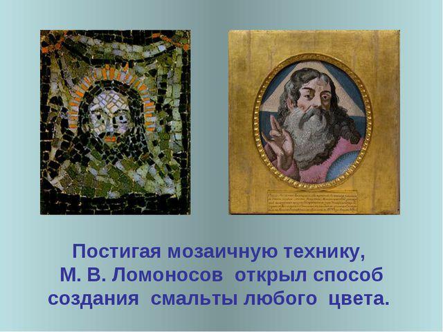 Постигая мозаичную технику, М. В. Ломоносов открыл способ создания смальты лю...