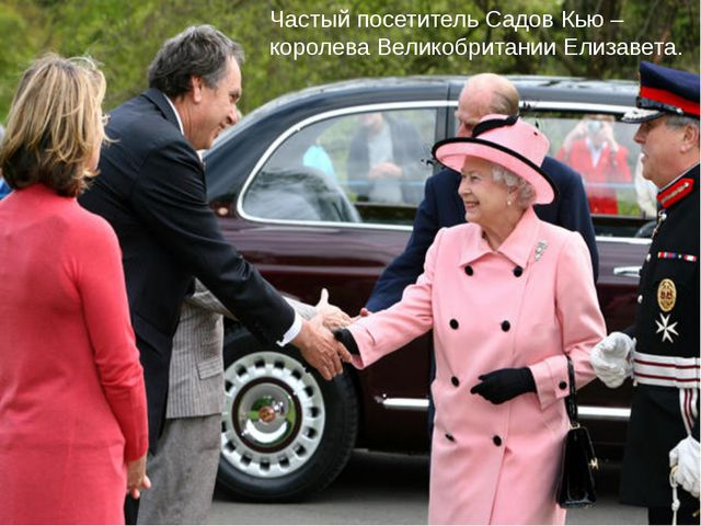 Частый посетитель Садов Кью – королева Великобритании Елизавета.