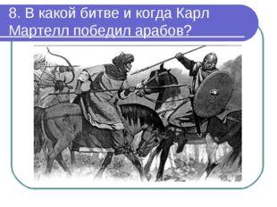 8. В какой битве и когда Карл Мартелл победил арабов?
