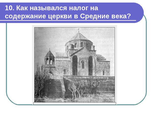 10. Как назывался налог на содержание церкви в Средние века?