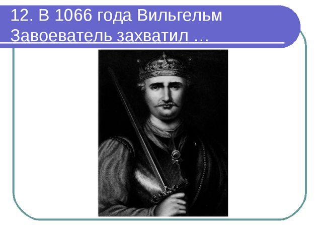 12. В 1066 года Вильгельм Завоеватель захватил …
