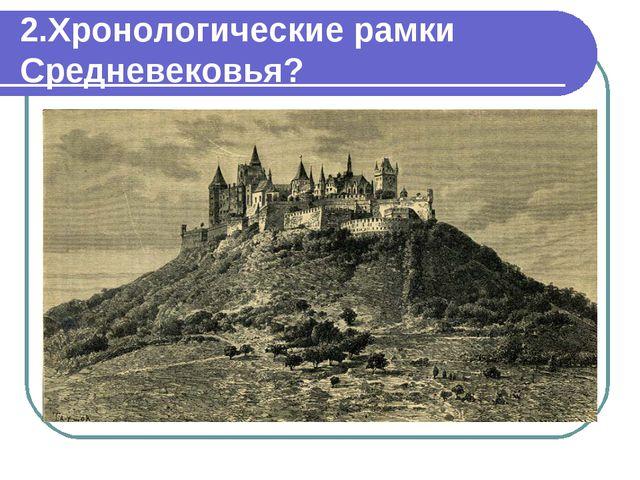 2.Хронологические рамки Средневековья?