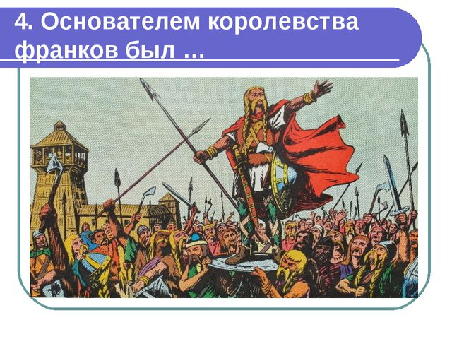 4. Основателем королевства франков был …