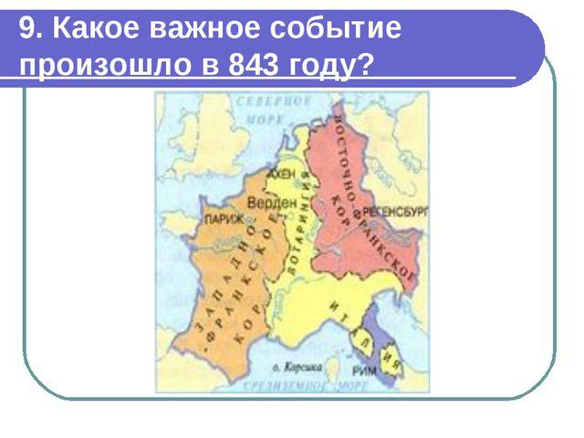 9. Какое важное событие произошло в 843 году?