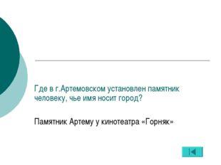 Где в г.Артемовском установлен памятник человеку, чье имя носит город? Памятн