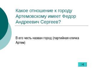Какое отношение к городу Артемовскому имеет Федор Андреевич Сергеев? В его че