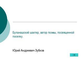 Буланашский шахтер, автор поэмы, посвященной поселку. Юрий Андреевич Зубков