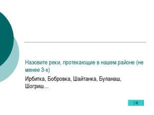 Назовите реки, протекающие в нашем районе (не менее 3-х) Ирбитка, Бобровка, Ш