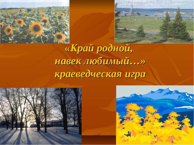 «Край родной, навек любимый…» краеведческая игра