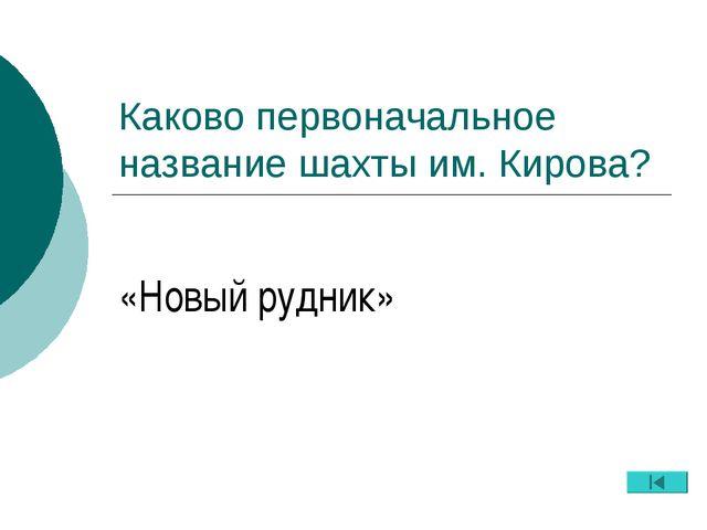 Каково первоначальное название шахты им. Кирова? «Новый рудник»