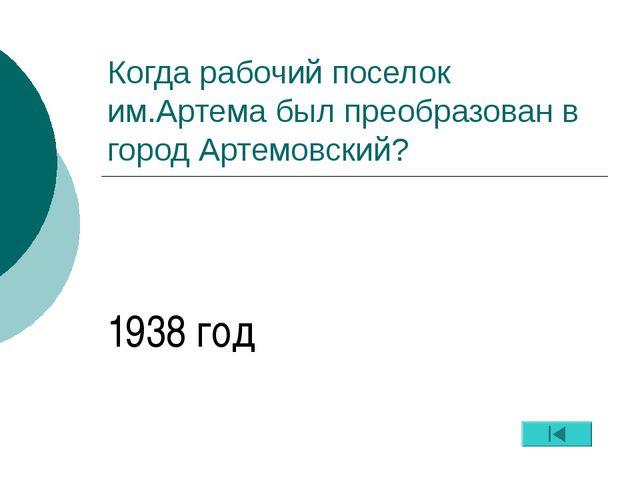Когда рабочий поселок им.Артема был преобразован в город Артемовский? 1938 год