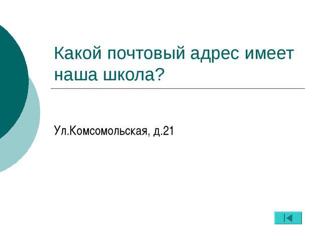 Какой почтовый адрес имеет наша школа? Ул.Комсомольская, д.21
