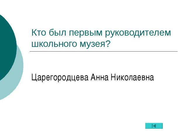 Кто был первым руководителем школьного музея? Царегородцева Анна Николаевна