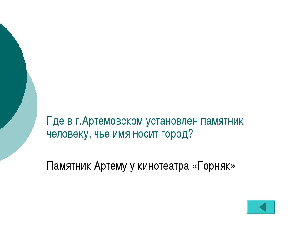 Где в г.Артемовском установлен памятник человеку, чье имя носит город? Памятн...