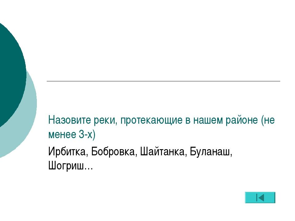Назовите реки, протекающие в нашем районе (не менее 3-х) Ирбитка, Бобровка, Ш...