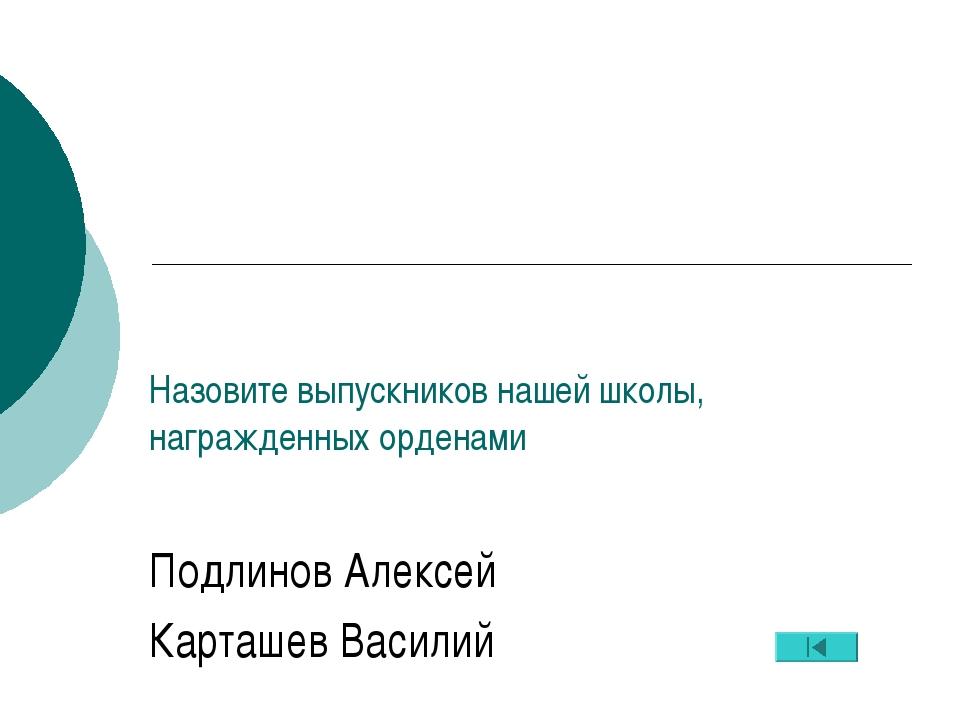 Назовите выпускников нашей школы, награжденных орденами Подлинов Алексей Карт...