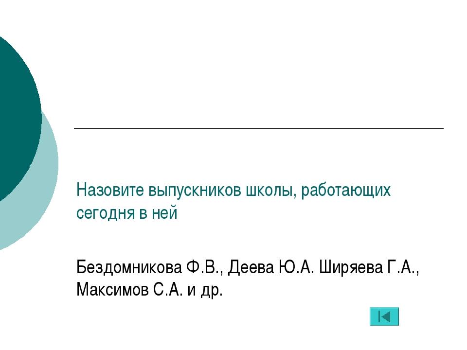 Назовите выпускников школы, работающих сегодня в ней Бездомникова Ф.В., Деева...