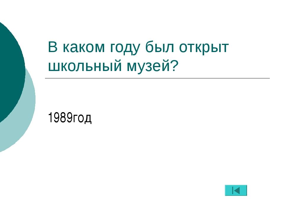 В каком году был открыт школьный музей? 1989год