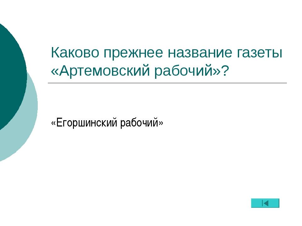 Каково прежнее название газеты «Артемовский рабочий»? «Егоршинский рабочий»