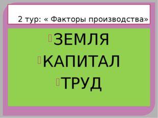 2 тур: « Факторы производства» ЗЕМЛЯ КАПИТАЛ ТРУД