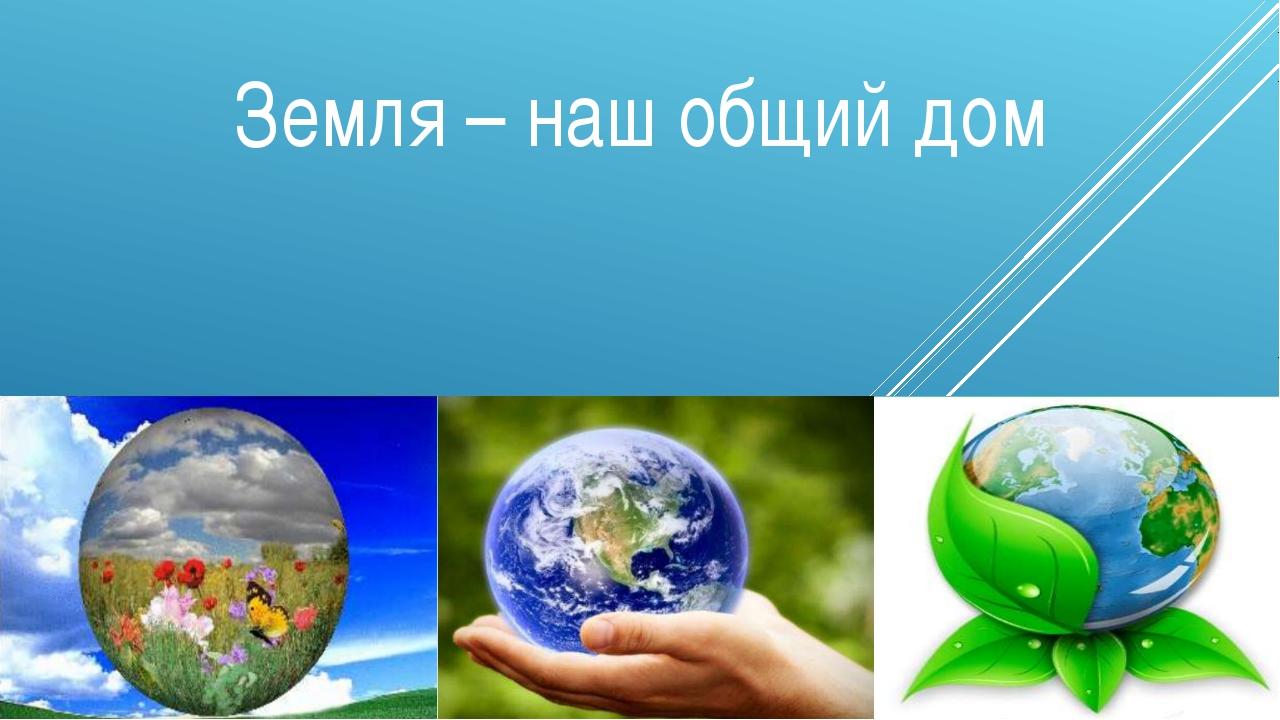 Земля – наш общий дом