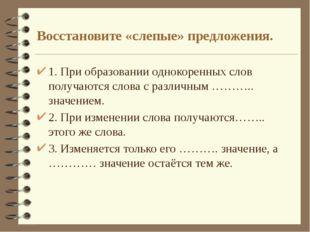 Восстановите «слепые» предложения. 1. При образовании однокоренных слов получ