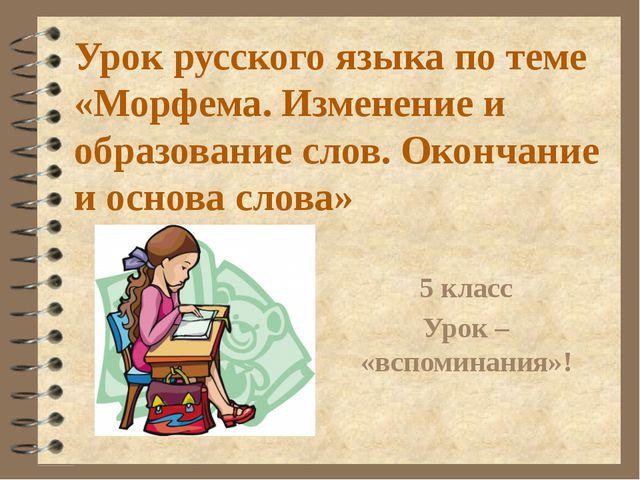 Урок русского языка по теме «Морфема. Изменение и образование слов. Окончание...