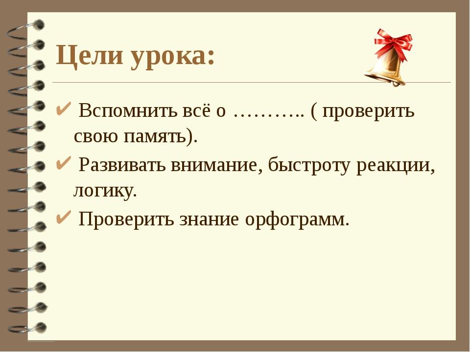 Цели урока: Вспомнить всё о ……….. ( проверить свою память). Развивать внимани...