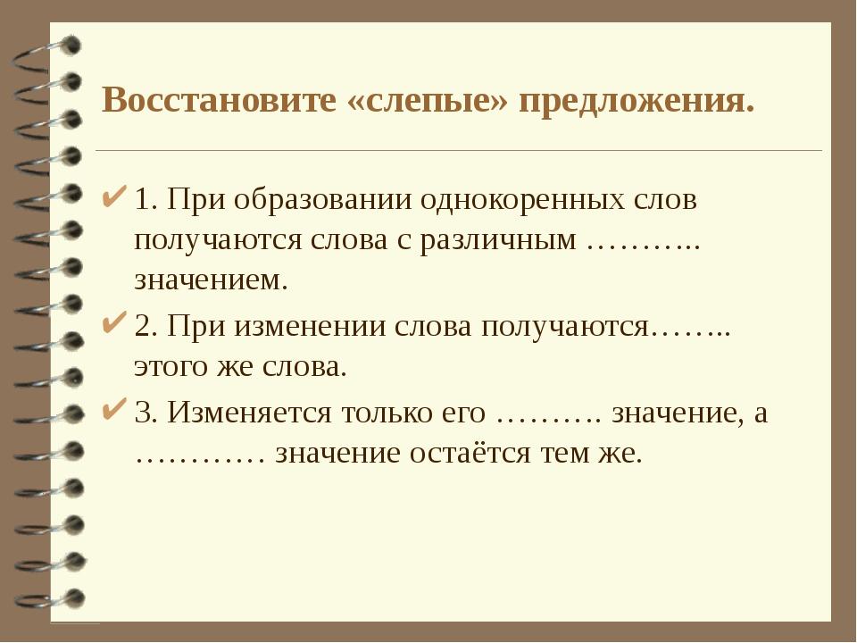 Восстановите «слепые» предложения. 1. При образовании однокоренных слов получ...
