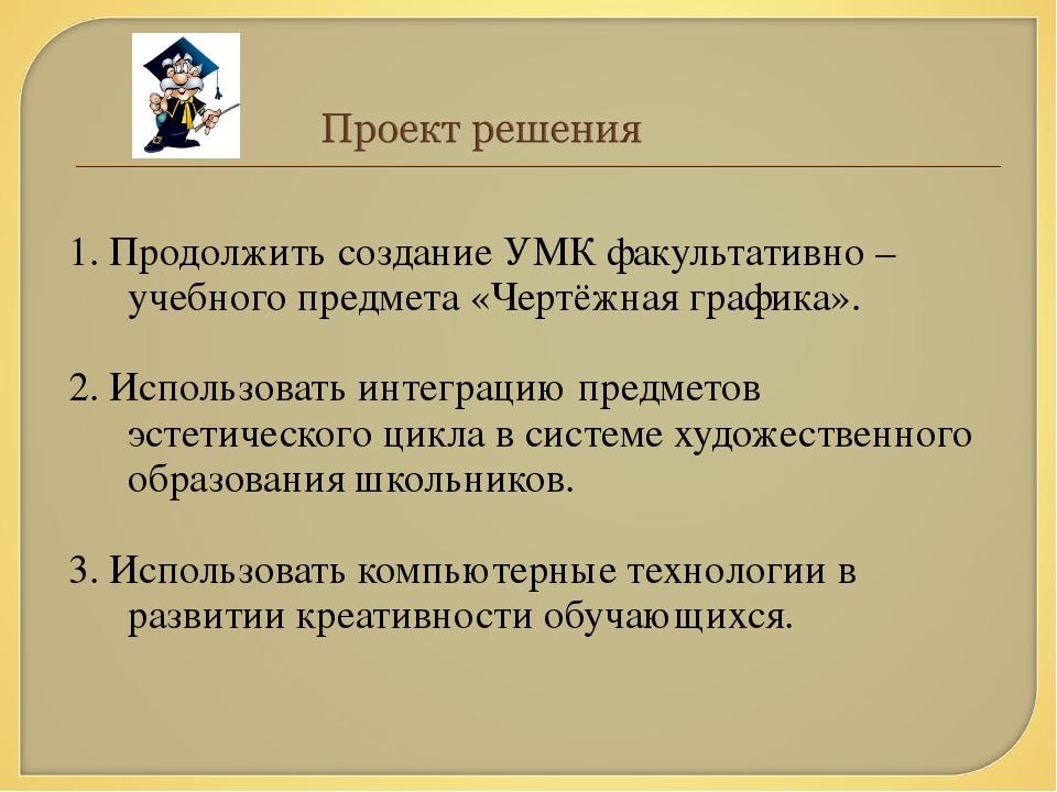1. Продолжить создание УМК факультативно – учебного предмета «Чертёжная графи...