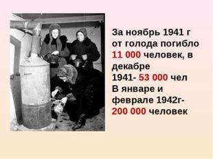 За ноябрь 1941 г от голода погибло 11 000 человек, в декабре 1941- 53 000 чел
