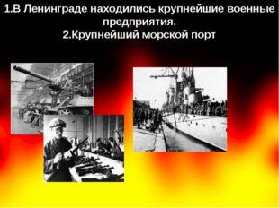 1.В Ленинграде находились крупнейшие военные предприятия. 2.Крупнейший морско