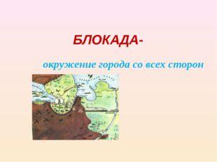 БЛОКАДА- окружение города со всех сторон