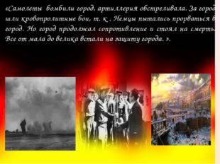«Самолеты бомбили город, артиллерия обстреливала. За город шли кровопролитные