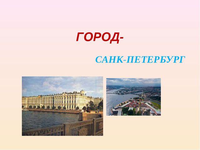 ГОРОД- САНК-ПЕТЕРБУРГ