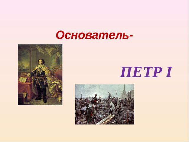 Основатель- ПЕТР I