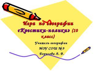Игра по географии «Крестики-нолики» (10 класс) Учитель географии МОУ СОШ № 9
