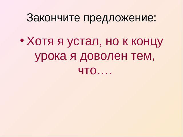 Закончите предложение: Хотя я устал, но к концу урока я доволен тем, что….