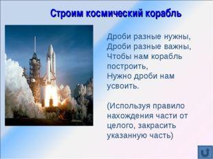 Строим космический корабль Дроби разные нужны, Дроби разные важны, Чтобы нам