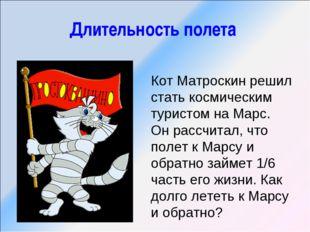 Длительность полета Кот Матроскин решил стать космическим туристом на Марс. О