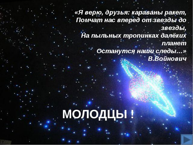 МОЛОДЦЫ ! «Я верю, друзья: караваны ракет, Помчат нас вперед от звезды до зве...