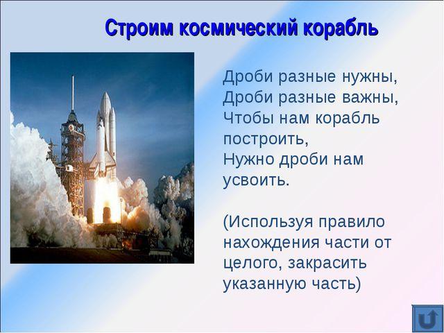 Строим космический корабль Дроби разные нужны, Дроби разные важны, Чтобы нам...
