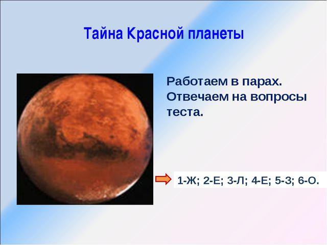 Тайна Красной планеты Работаем в парах. Отвечаем на вопросы теста. 1-Ж; 2-Е;...